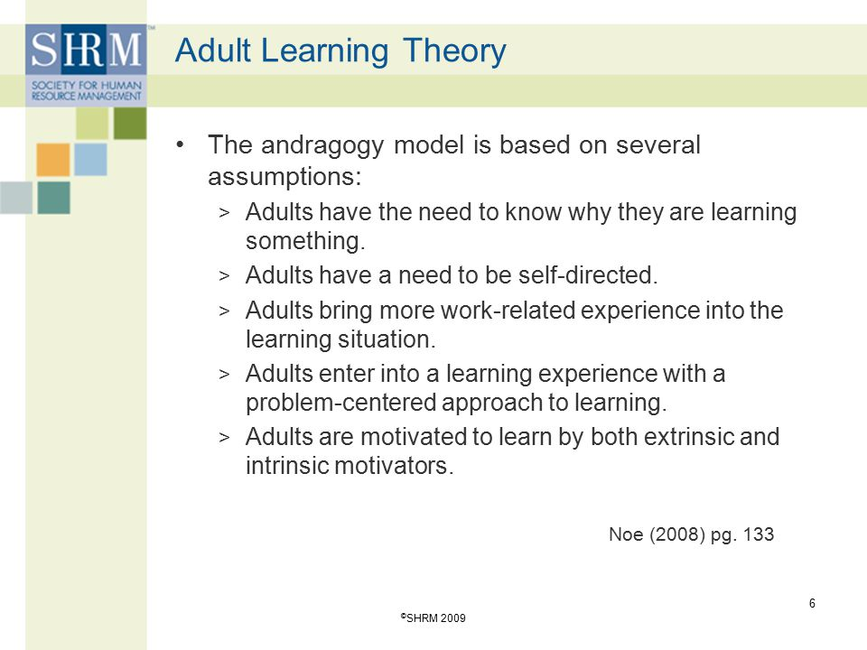 Adult Learning Theory The andragogy model is based on several assumptions: Adults have the need to know why they are learning something.