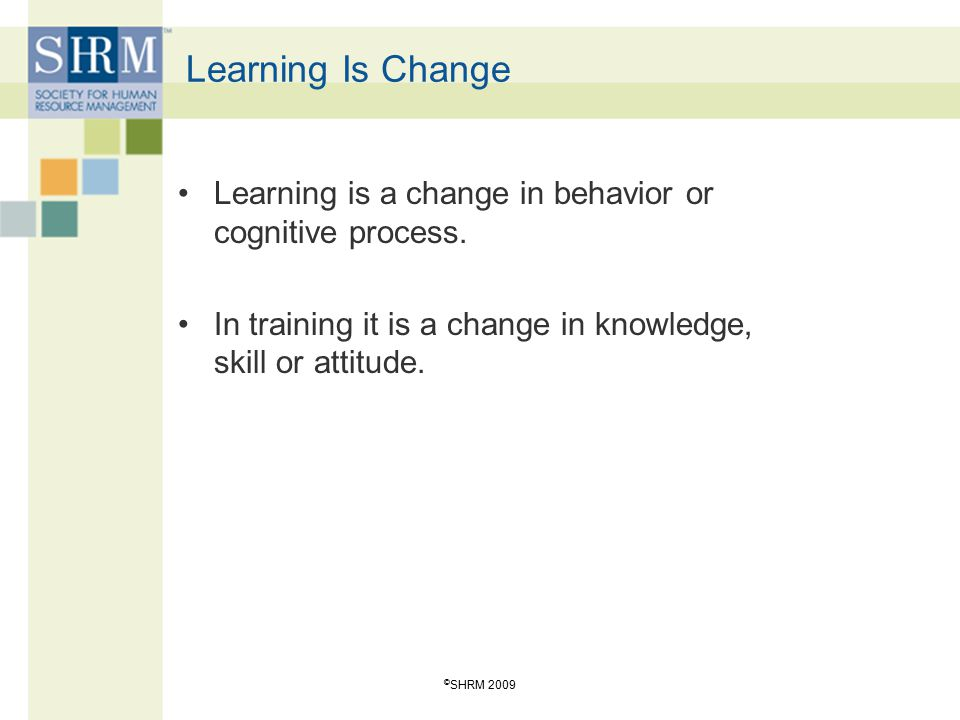 Learning Is Change Learning is a change in behavior or cognitive process. In training it is a change in knowledge, skill or attitude.