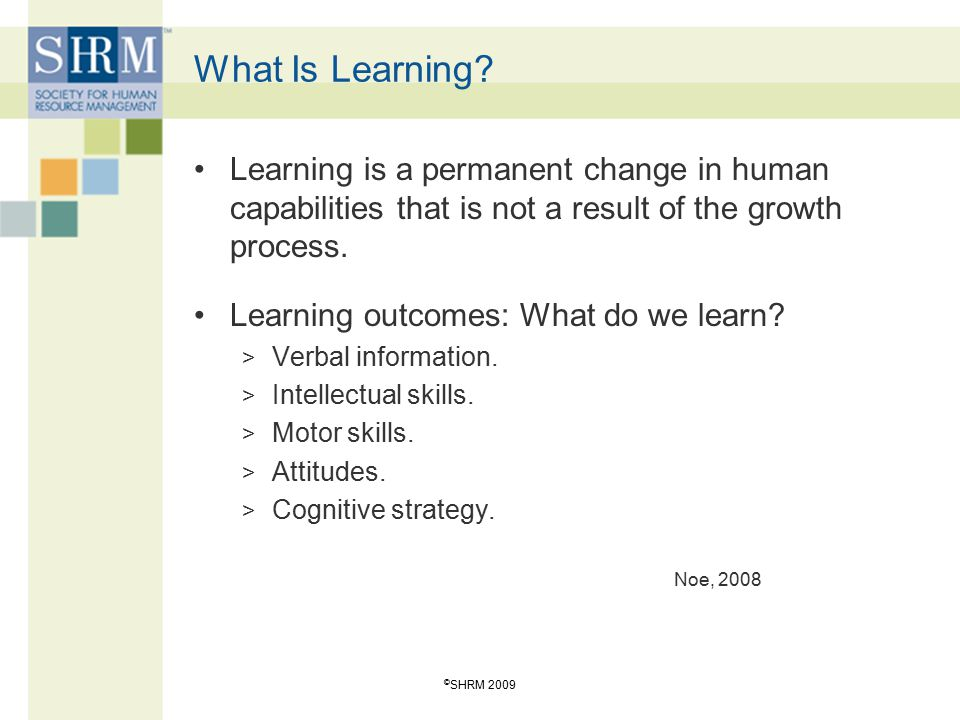 What Is Learning Learning is a permanent change in human capabilities that is not a result of the growth process.