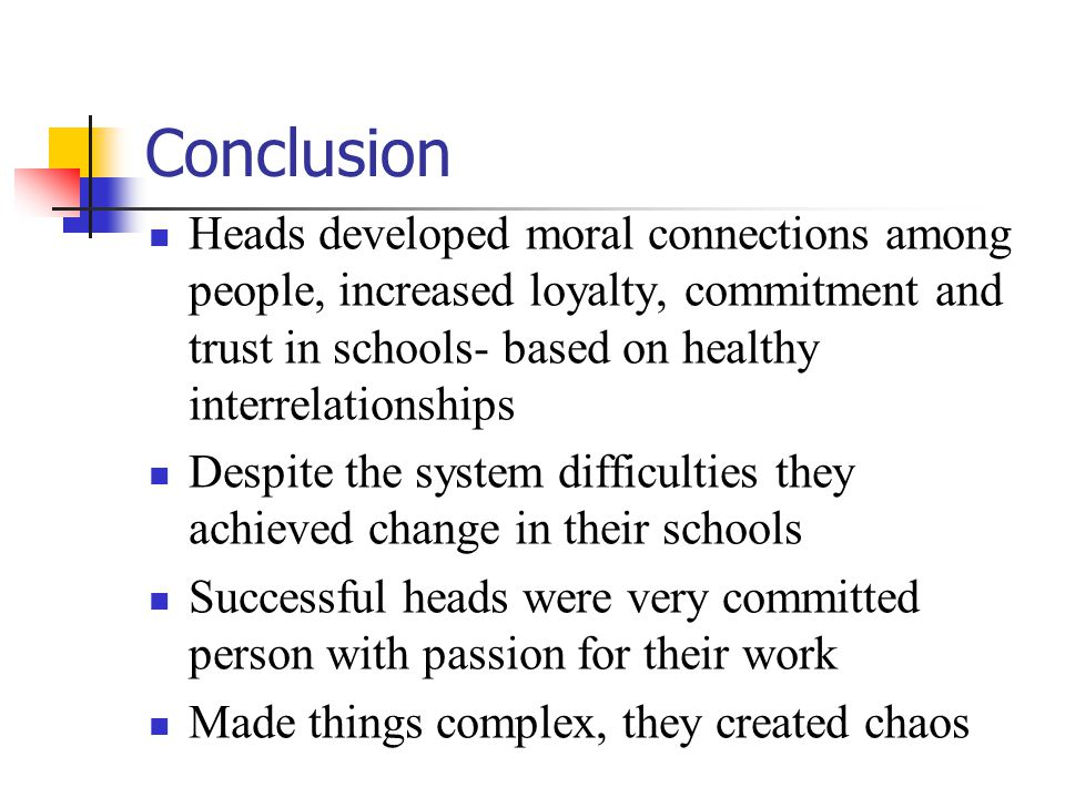 Conclusion Heads developed moral connections among people, increased loyalty, commitment and trust in schools- based on healthy interrelationships.