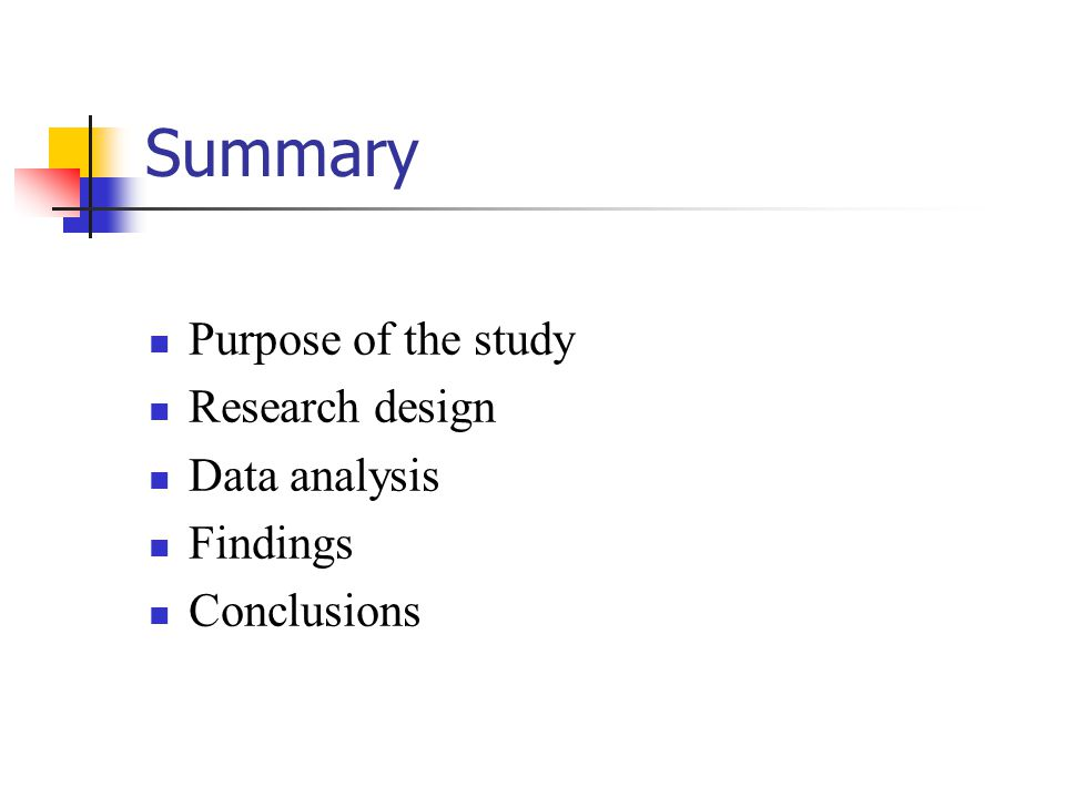 Summary Purpose of the study Research design Data analysis Findings