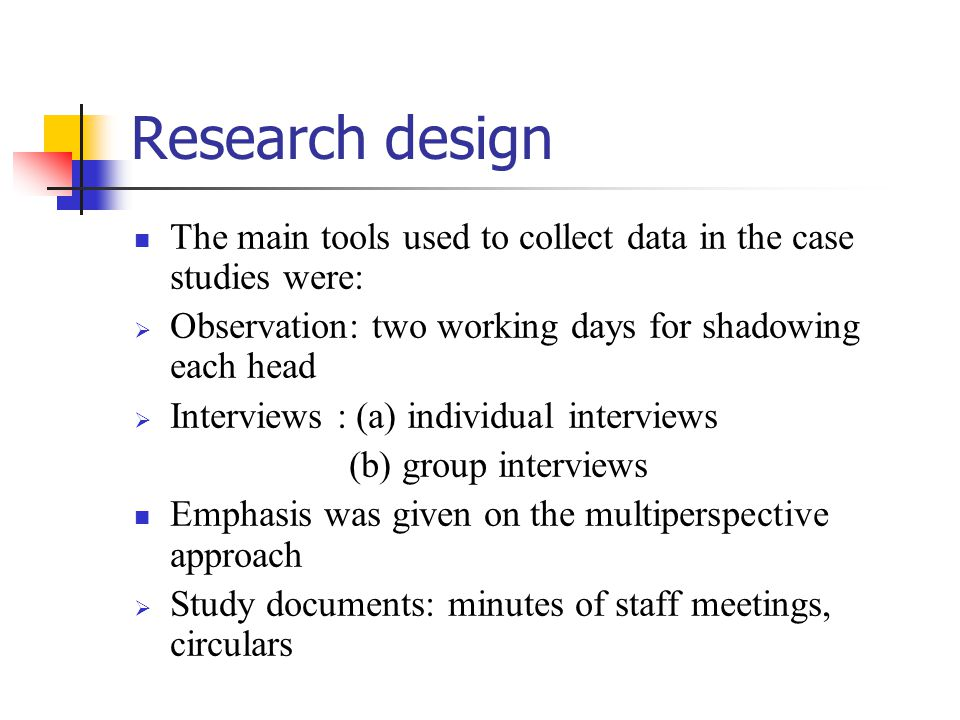 Research design The main tools used to collect data in the case studies were: Observation: two working days for shadowing each head.