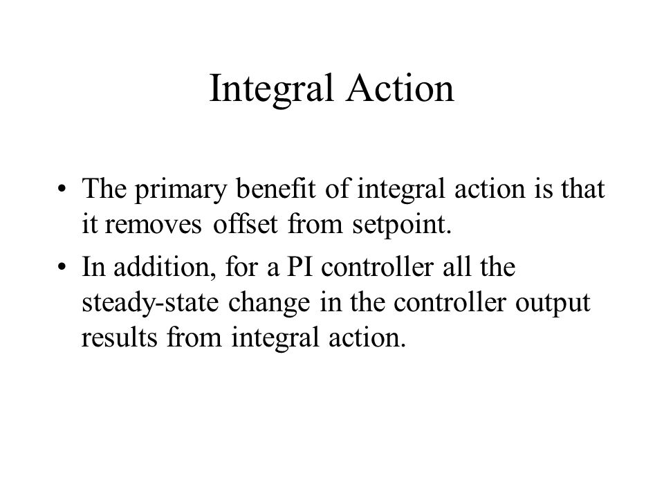Integral Action The primary benefit of integral action is that it removes offset from setpoint.