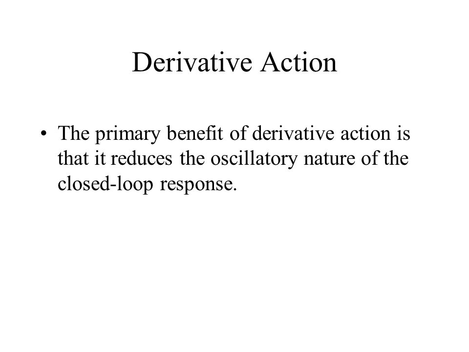Derivative Action The primary benefit of derivative action is that it reduces the oscillatory nature of the closed-loop response.