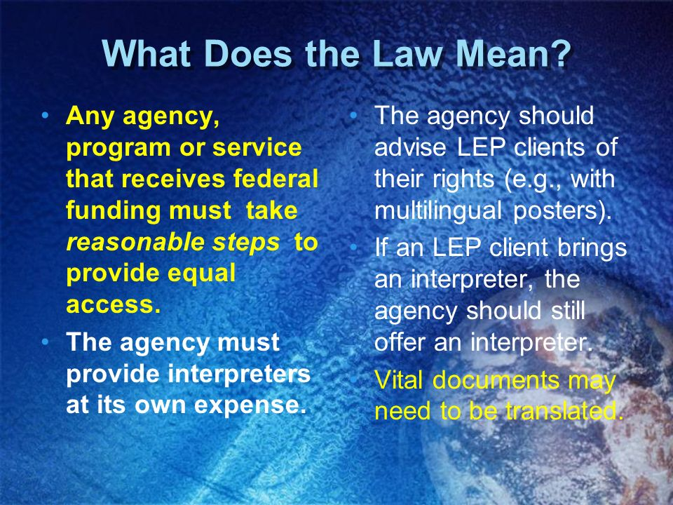 What Does the Law Mean Any agency, program or service that receives federal funding must take reasonable steps to provide equal access.