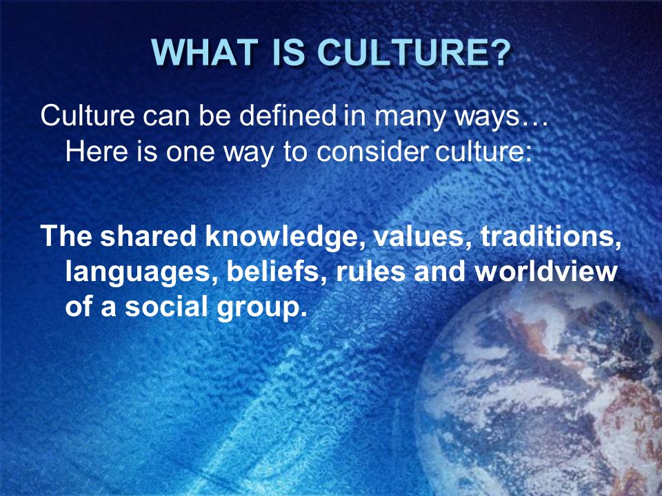 WHAT IS CULTURE Culture can be defined in many ways… Here is one way to consider culture:
