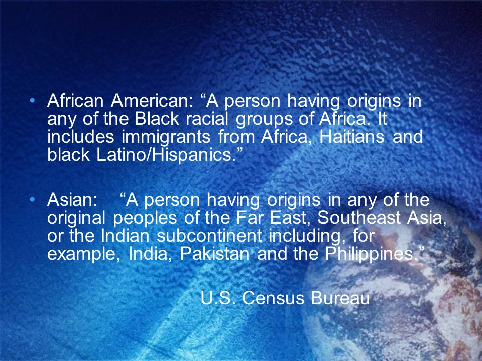 African American: A person having origins in any of the Black racial groups of Africa. It includes immigrants from Africa, Haitians and black Latino/Hispanics.