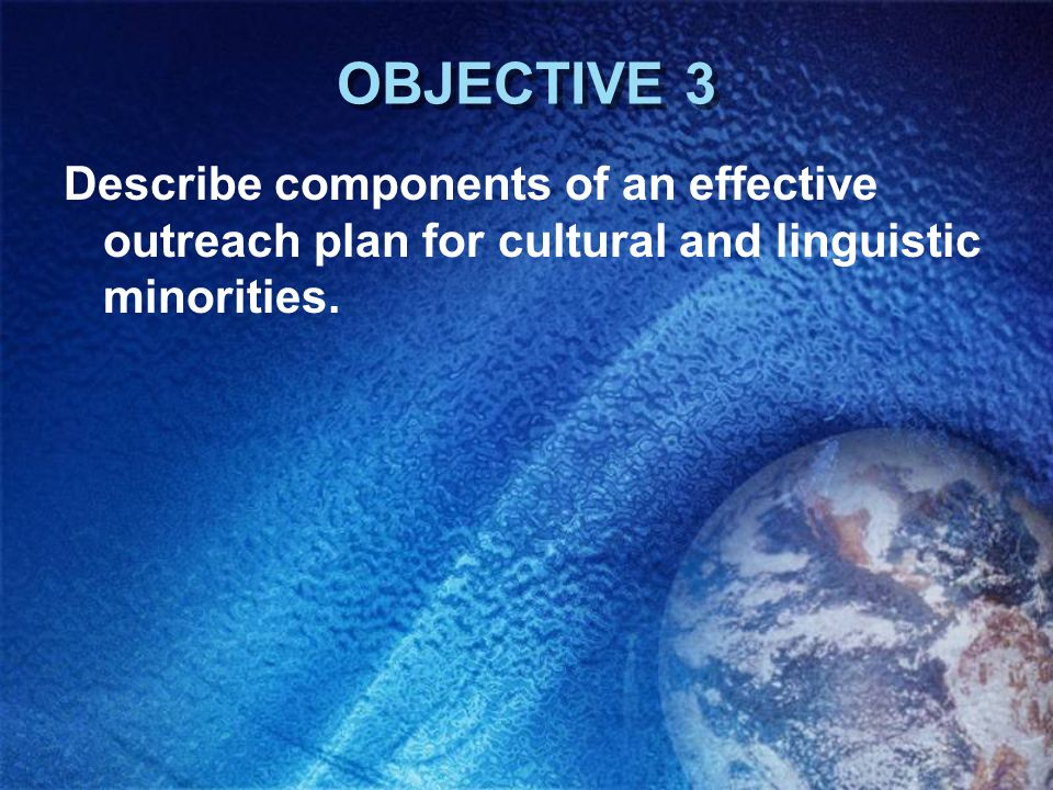 OBJECTIVE 3 Describe components of an effective outreach plan for cultural and linguistic minorities.