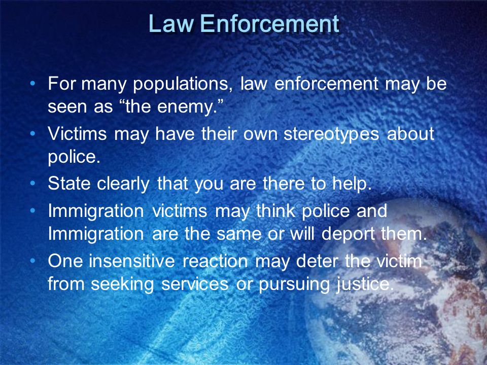 Law Enforcement For many populations, law enforcement may be seen as the enemy. Victims may have their own stereotypes about police.