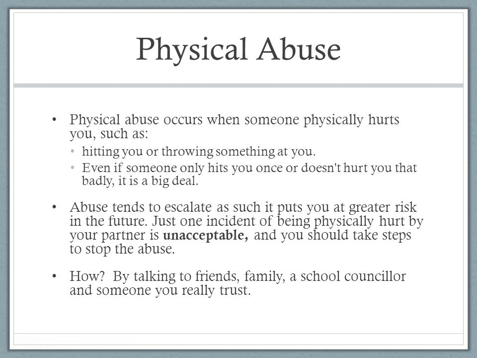 Physical Abuse Physical abuse occurs when someone physically hurts you, such as: hitting you or throwing something at you.
