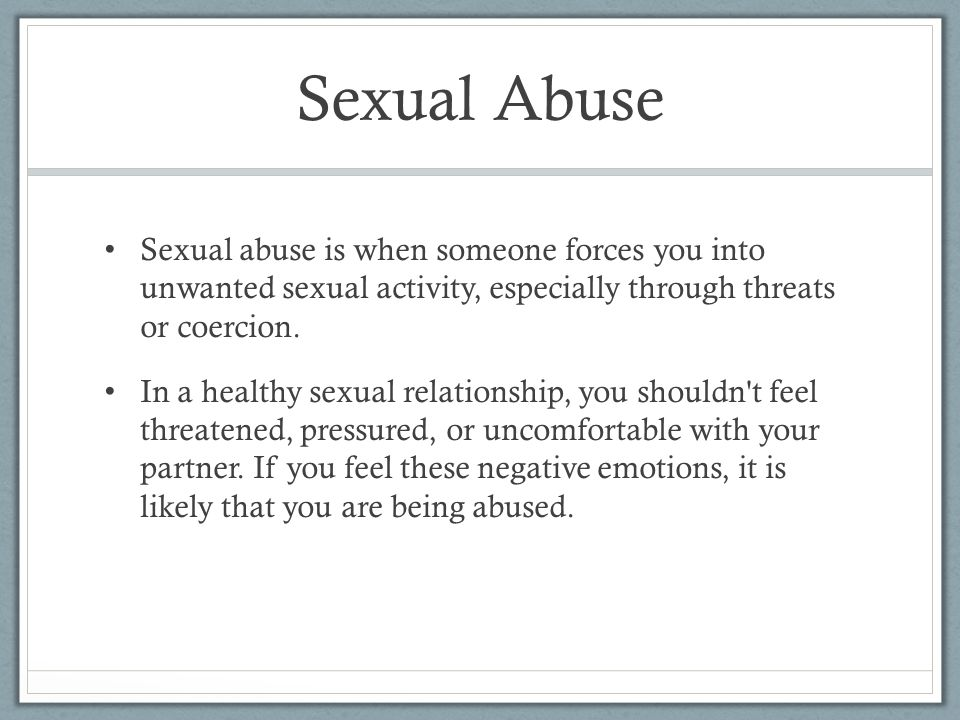 Sexual Abuse Sexual abuse is when someone forces you into unwanted sexual activity, especially through threats or coercion.