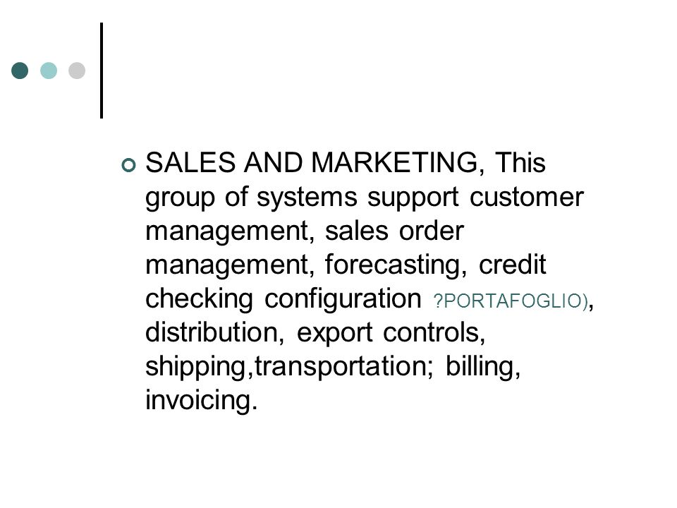 SALES AND MARKETING, This group of systems support customer management, sales order management, forecasting, credit checking configuration PORTAFOGLIO), distribution, export controls, shipping,transportation; billing, invoicing.