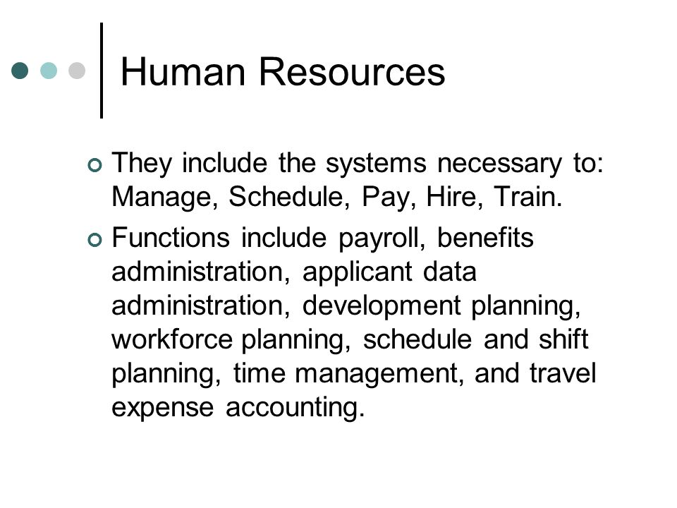 Human Resources They include the systems necessary to: Manage, Schedule, Pay, Hire, Train.