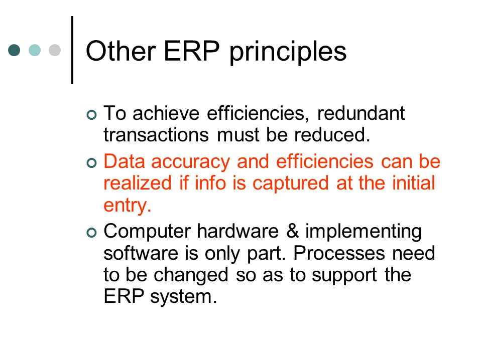 Other ERP principles To achieve efficiencies, redundant transactions must be reduced.