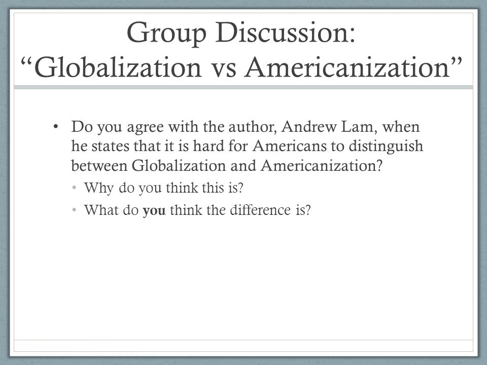 globalization and americanization.essay The concepts of globalization and americanization are often confused as similar but a critical analysis of the two shows that they are different as such, i disagree that the world is being americanized given that globalization forces are being witnessed in different parts of the world.