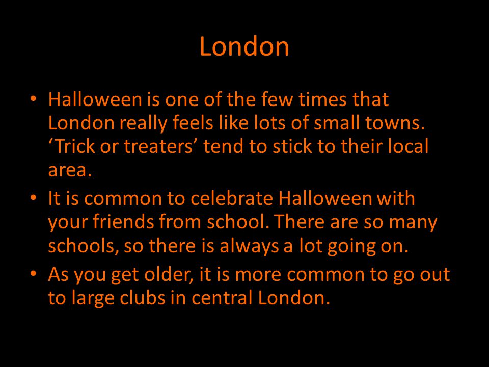 London Halloween is one of the few times that London really feels like lots of small towns. 'Trick or treaters' tend to stick to their local area.