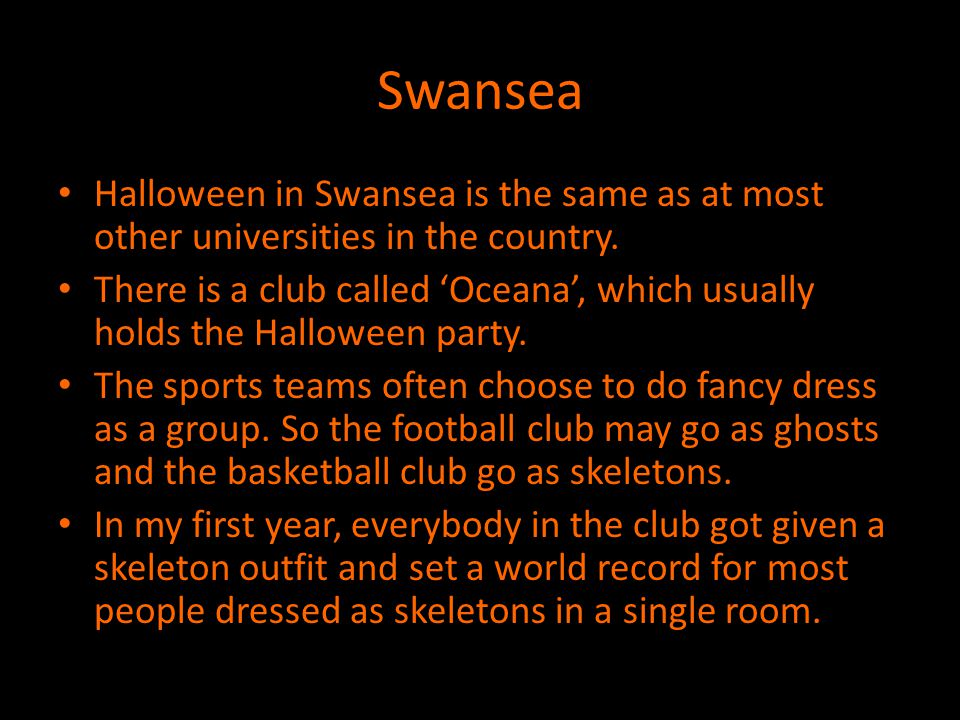 Swansea Halloween in Swansea is the same as at most other universities in the country.