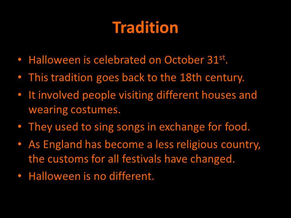 Tradition Halloween is celebrated on October 31st.