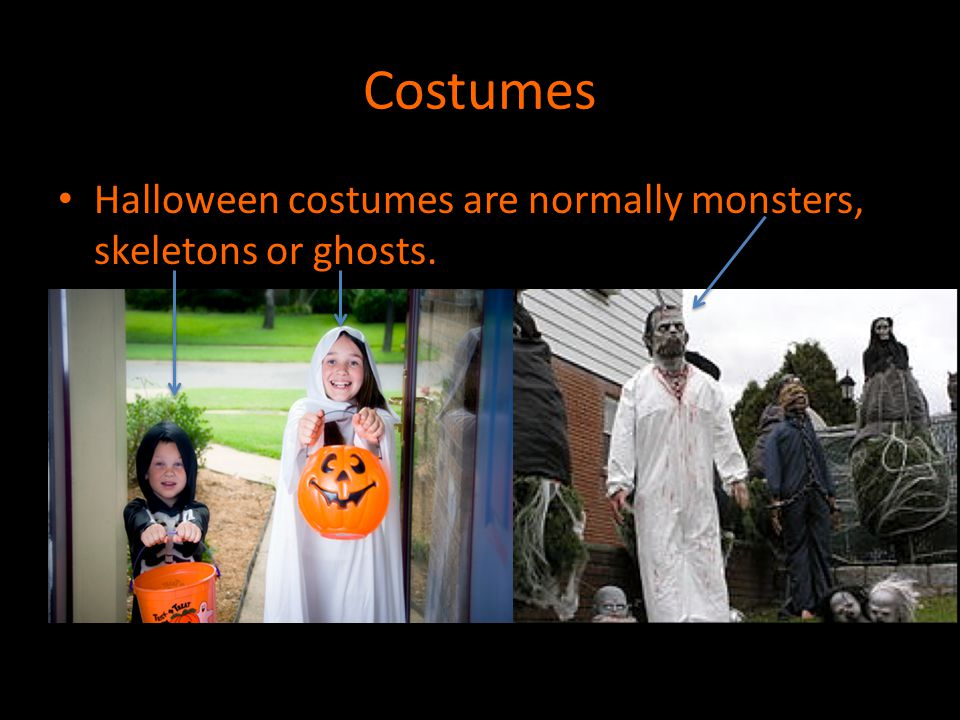 Costumes Halloween costumes are normally monsters, skeletons or ghosts.