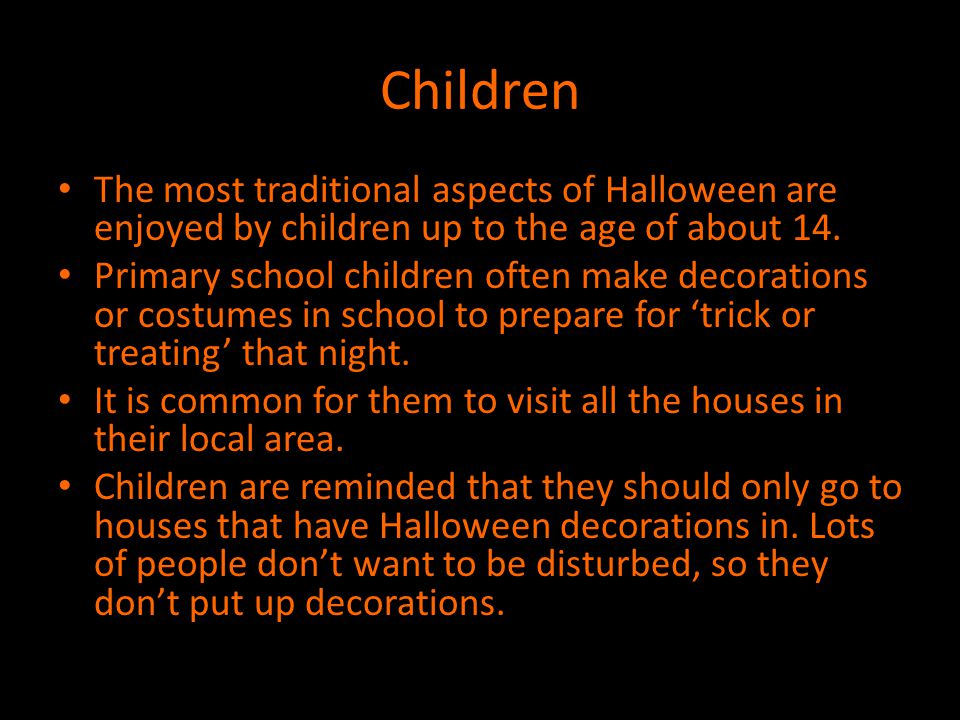 Children The most traditional aspects of Halloween are enjoyed by children up to the age of about 14.