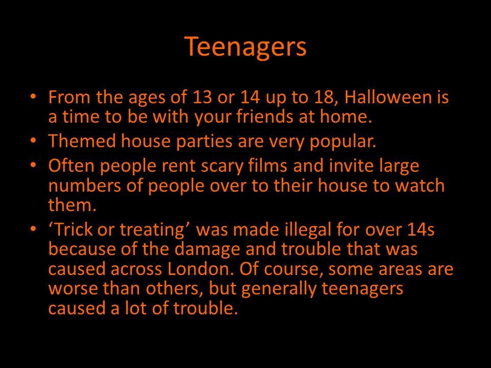 Teenagers From the ages of 13 or 14 up to 18, Halloween is a time to be with your friends at home. Themed house parties are very popular.