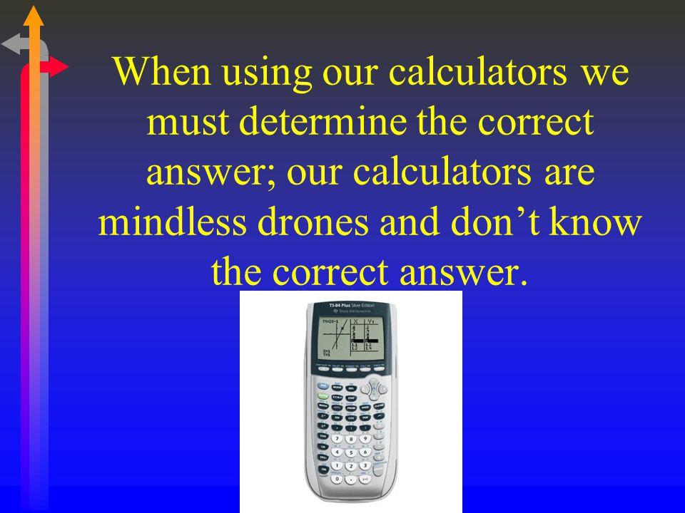 When using our calculators we must determine the correct answer; our calculators are mindless drones and don't know the correct answer.