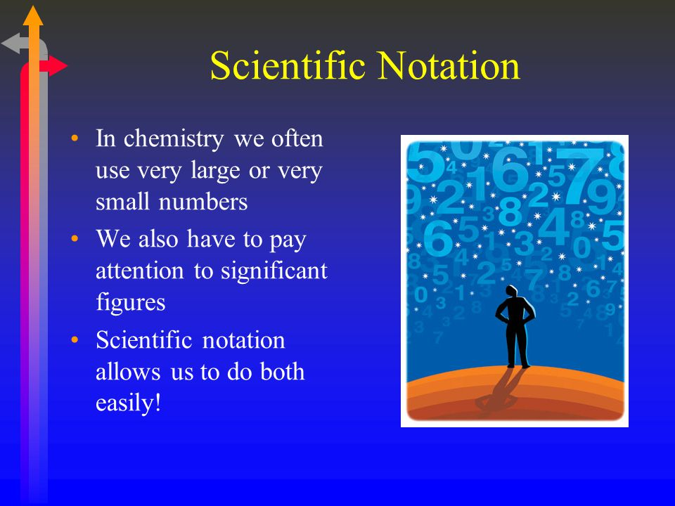 Scientific Notation In chemistry we often use very large or very small numbers. We also have to pay attention to significant figures.