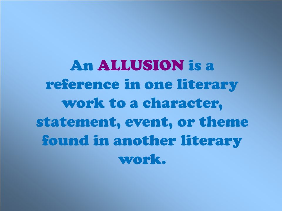 An ALLUSION is a reference in one literary work to a character, statement, event, or theme found in another literary work.