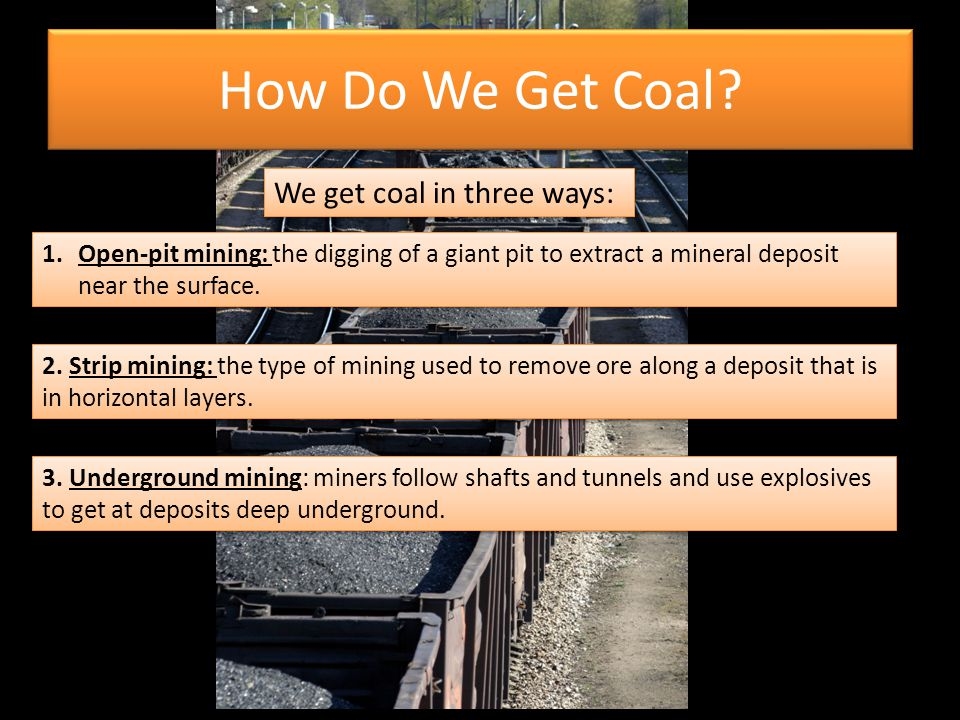 How Do We Get Coal We get coal in three ways: