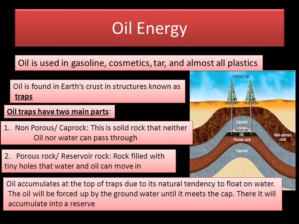Oil Energy Oil is used in gasoline, cosmetics, tar, and almost all plastics. Oil is found in Earth's crust in structures known as.