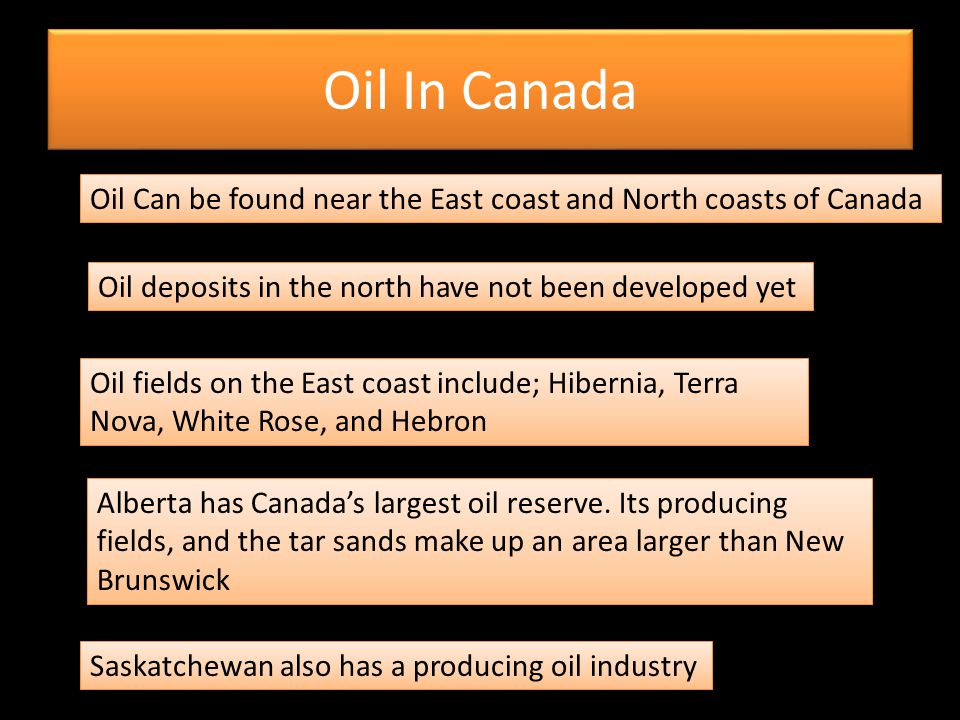 Oil In Canada Oil Can be found near the East coast and North coasts of Canada. Oil deposits in the north have not been developed yet.