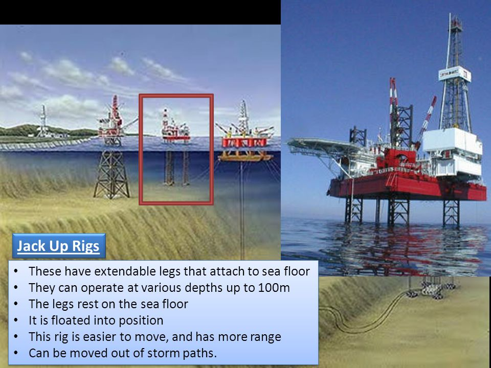 Jack Up Rigs These have extendable legs that attach to sea floor