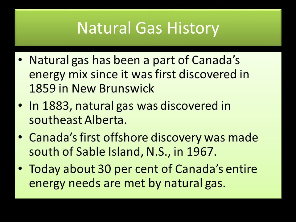Natural Gas History Natural gas has been a part of Canada's energy mix since it was first discovered in 1859 in New Brunswick.