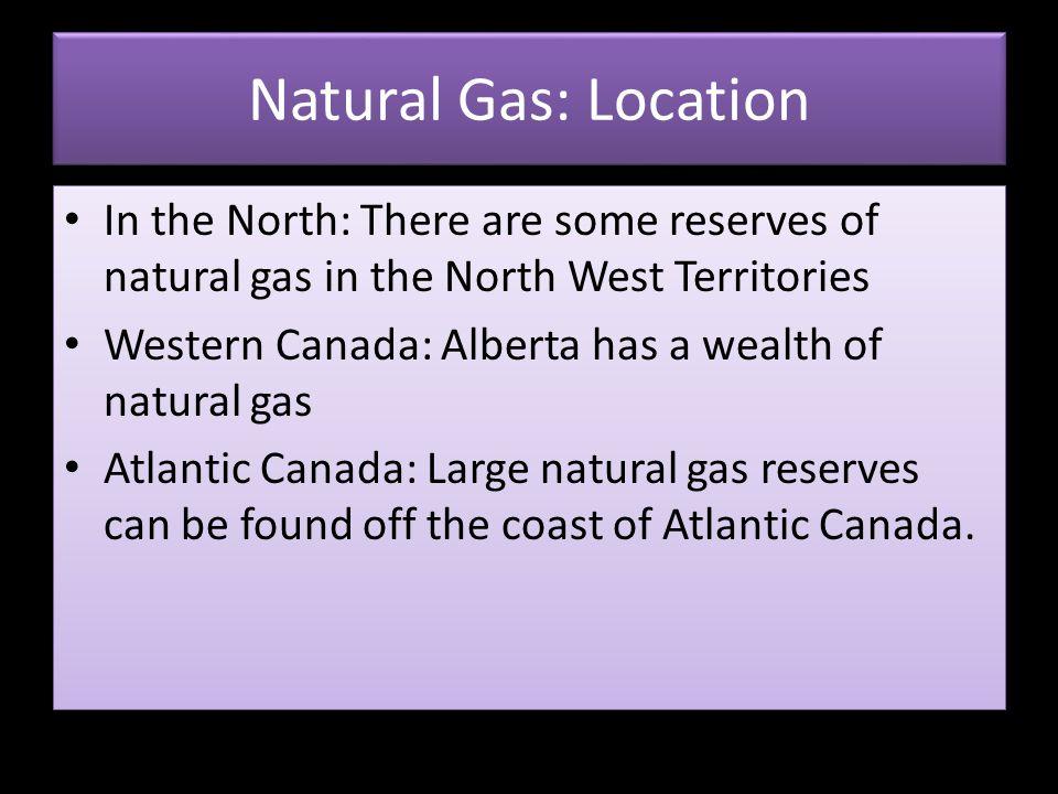 Natural Gas: Location In the North: There are some reserves of natural gas in the North West Territories.