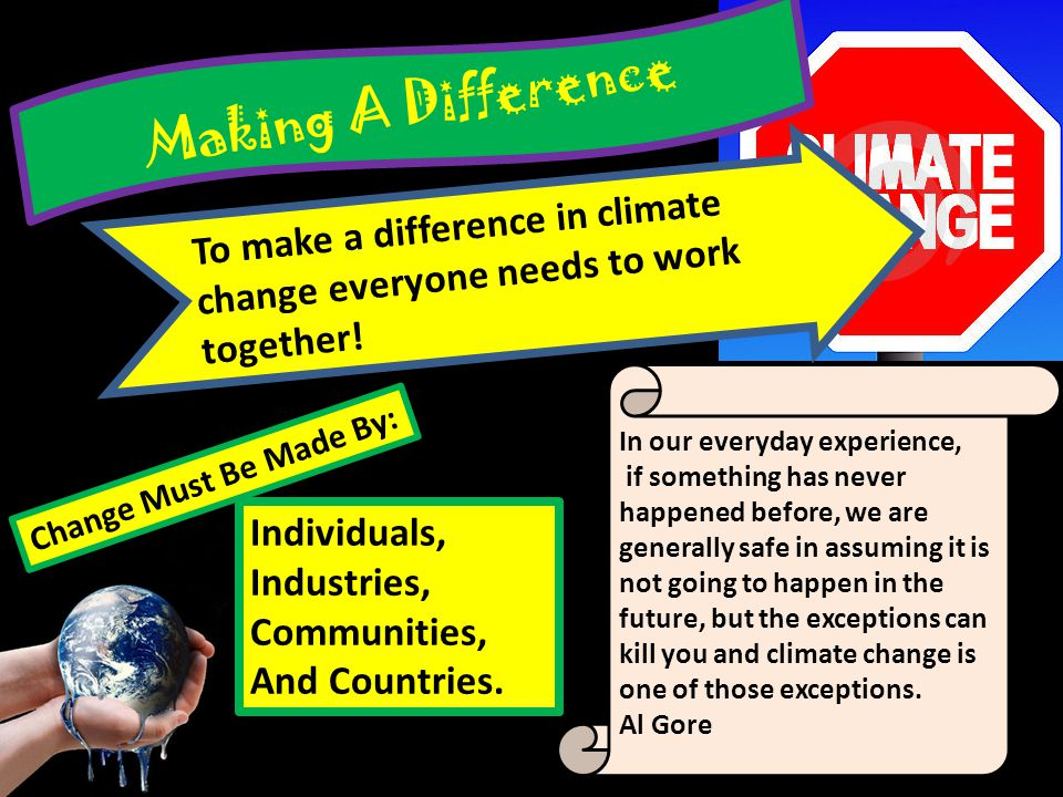 Making A Difference To make a difference in climate change everyone needs to work together! In our everyday experience,