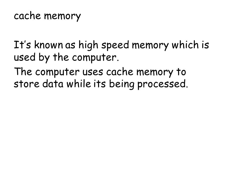 cache memory It's known as high speed memory which is used by the computer.