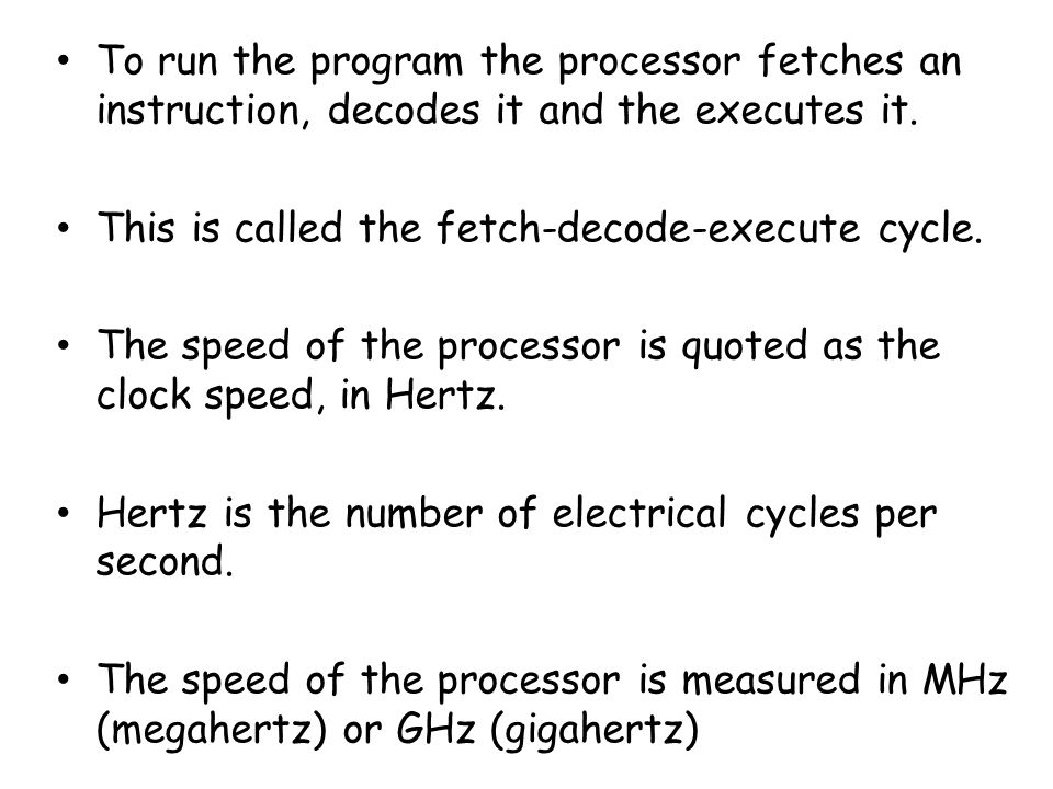 To run the program the processor fetches an instruction, decodes it and the executes it.