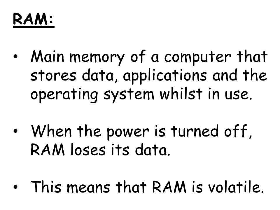 RAM: Main memory of a computer that stores data, applications and the operating system whilst in use.