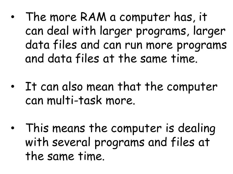 The more RAM a computer has, it can deal with larger programs, larger data files and can run more programs and data files at the same time.