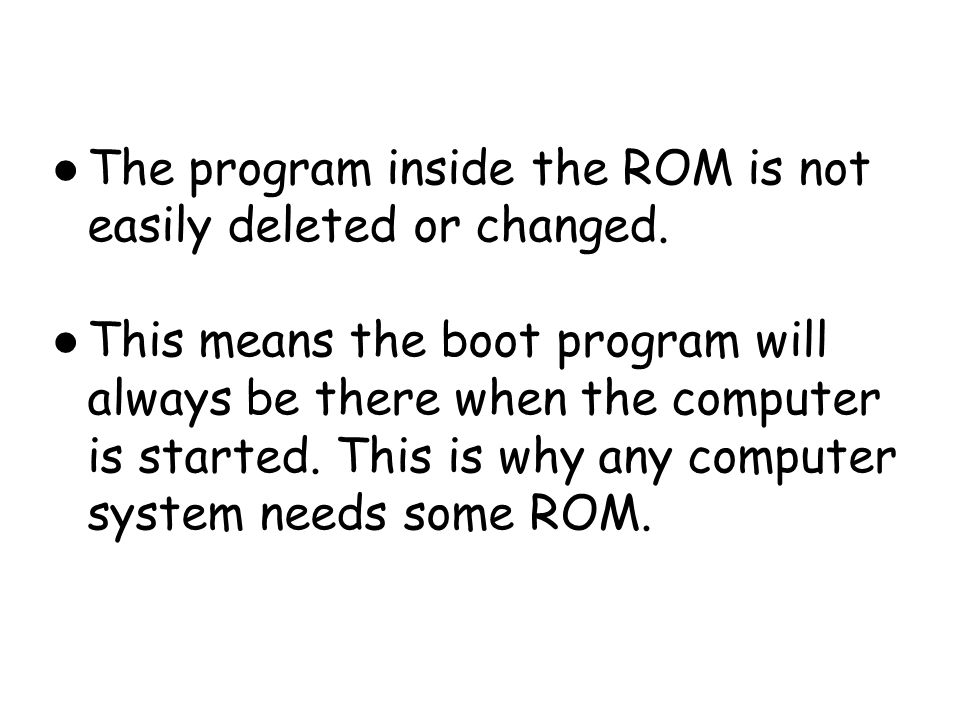 The program inside the ROM is not easily deleted or changed.