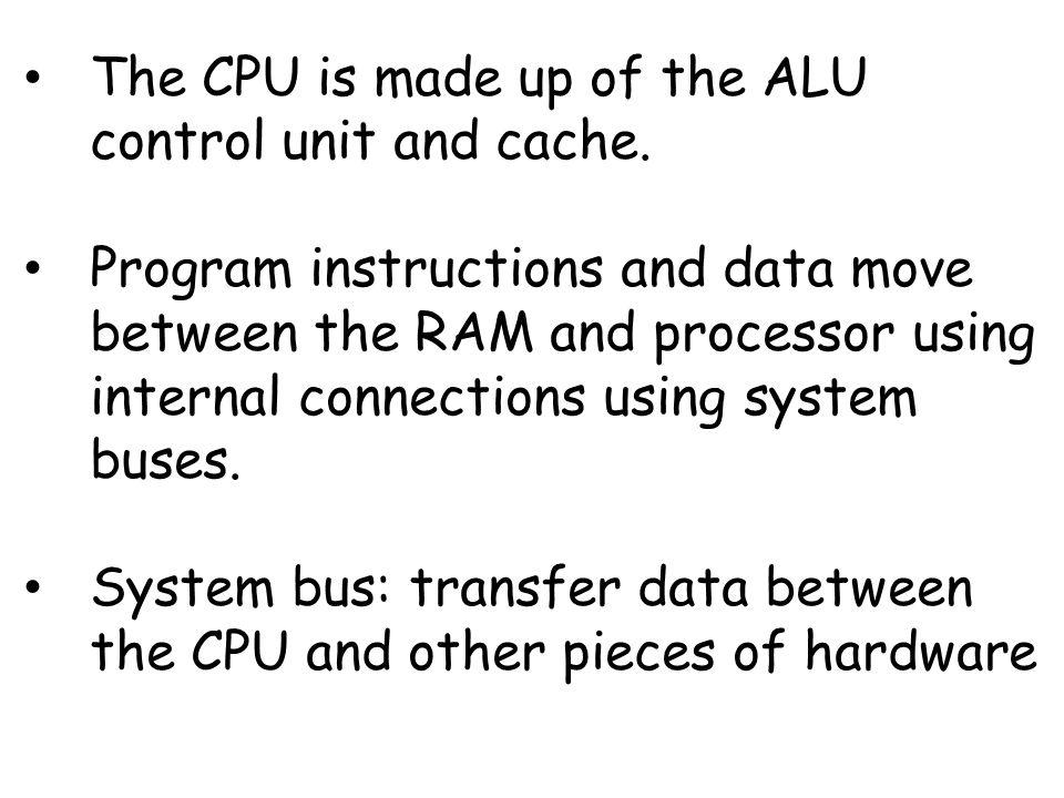 The CPU is made up of the ALU control unit and cache.
