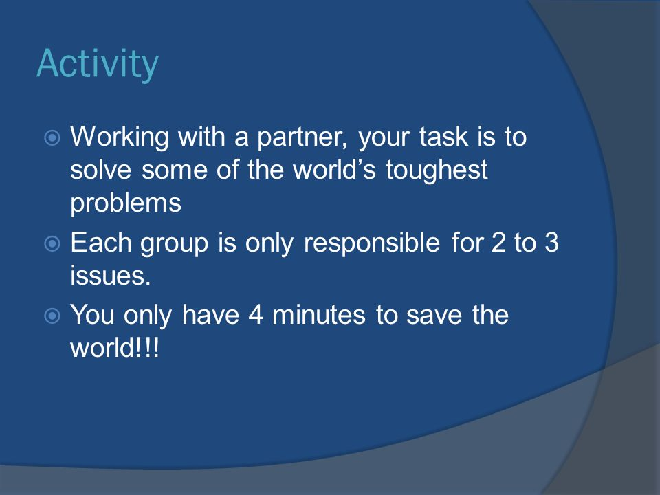 Activity Working with a partner, your task is to solve some of the world's toughest problems. Each group is only responsible for 2 to 3 issues.