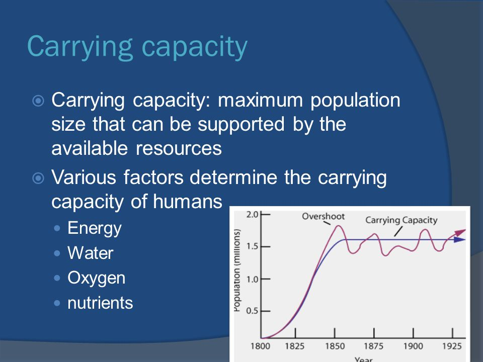 Carrying capacity Carrying capacity: maximum population size that can be supported by the available resources.