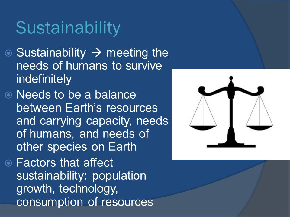Sustainability Sustainability  meeting the needs of humans to survive indefinitely.