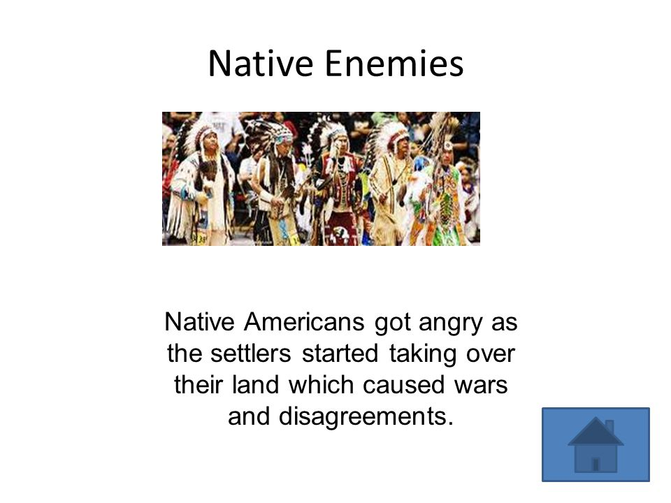 Native Enemies Native Americans got angry as the settlers started taking over their land which caused wars and disagreements.