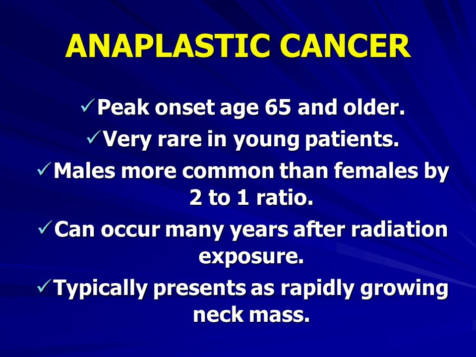 ANAPLASTIC CANCER Peak onset age 65 and older.