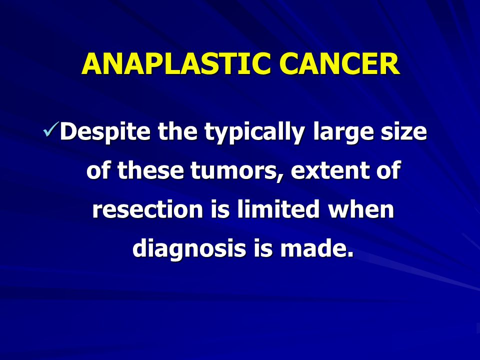 ANAPLASTIC CANCER Despite the typically large size of these tumors, extent of resection is limited when diagnosis is made.