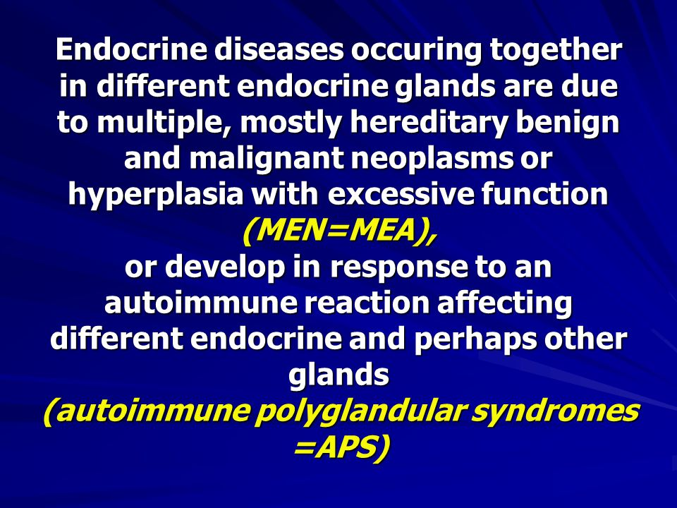 Endocrine diseases occuring together in different endocrine glands are due to multiple, mostly hereditary benign and malignant neoplasms or hyperplasia with excessive function (MEN=MEA), or develop in response to an autoimmune reaction affecting different endocrine and perhaps other glands (autoimmune polyglandular syndromes =APS)