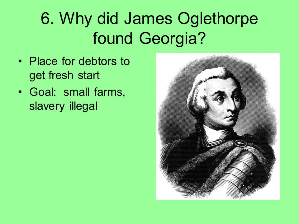 6. Why did James Oglethorpe found Georgia