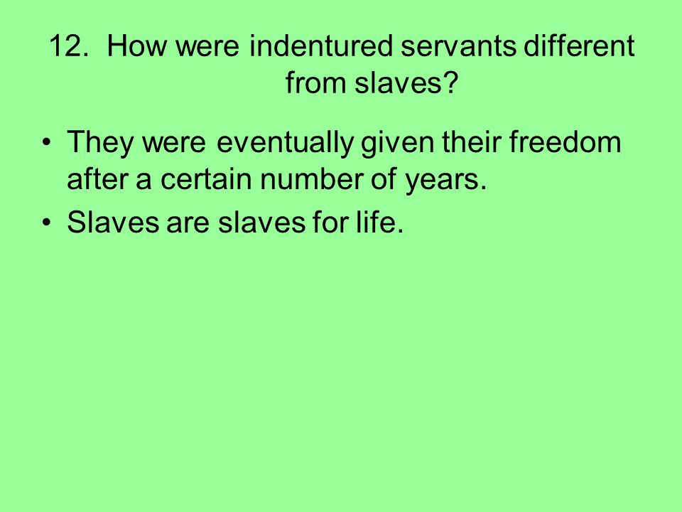 12. How were indentured servants different from slaves